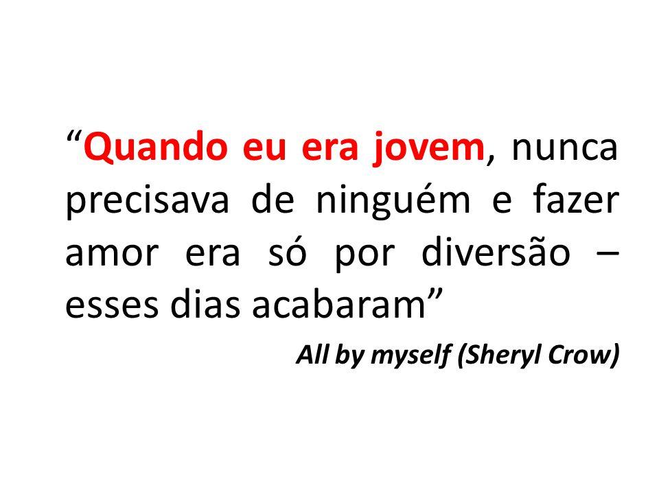 Quando eu era jovem, nunca precisava de ninguém e fazer amor era só por diversão – esses dias acabaram All by myself (Sheryl Crow)