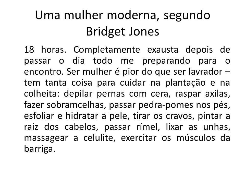 Uma mulher moderna, segundo Bridget Jones 18 horas. Completamente exausta depois de passar o dia todo me preparando para o encontro. Ser mulher é pior
