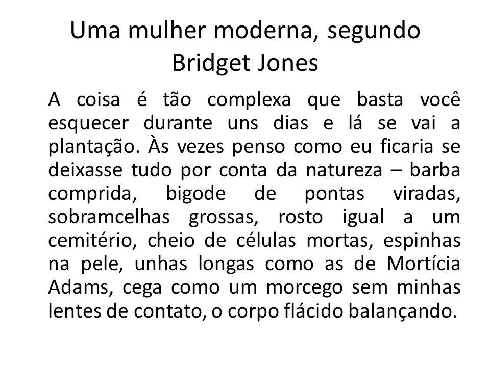 Uma mulher moderna, segundo Bridget Jones A coisa é tão complexa que basta você esquecer durante uns dias e lá se vai a plantação. Às vezes penso como