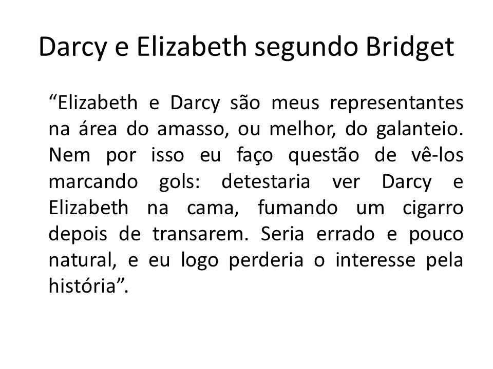 Darcy e Elizabeth segundo Bridget Elizabeth e Darcy são meus representantes na área do amasso, ou melhor, do galanteio. Nem por isso eu faço questão d