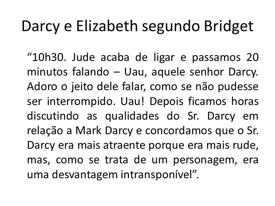 Darcy e Elizabeth segundo Bridget 10h30. Jude acaba de ligar e passamos 20 minutos falando – Uau, aquele senhor Darcy. Adoro o jeito dele falar, como