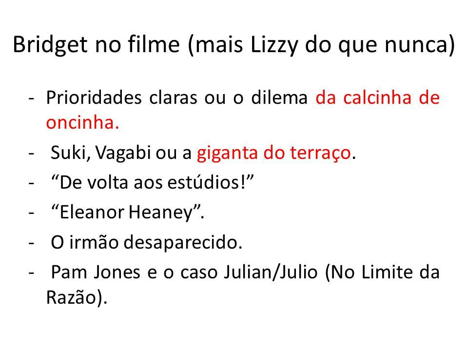 Bridget no filme (mais Lizzy do que nunca) -Prioridades claras ou o dilema da calcinha de oncinha. - Suki, Vagabi ou a giganta do terraço. - De volta