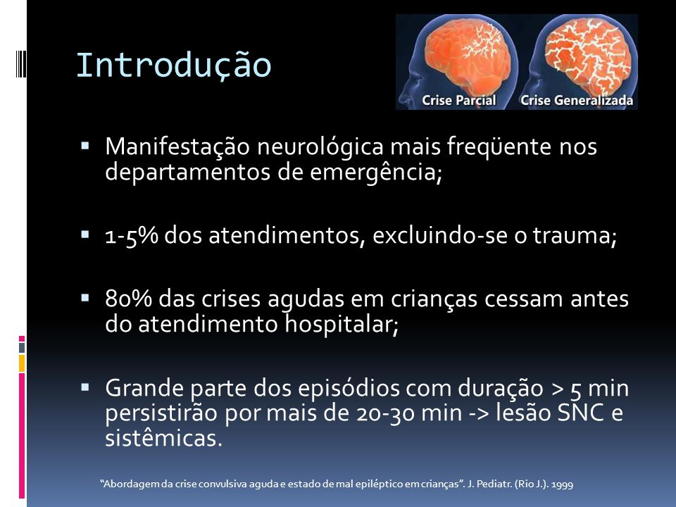 Introdução Manifestação neurológica mais freqüente nos departamentos de emergência; 1-5% dos atendimentos, excluindo-se o trauma; 80% das crises aguda