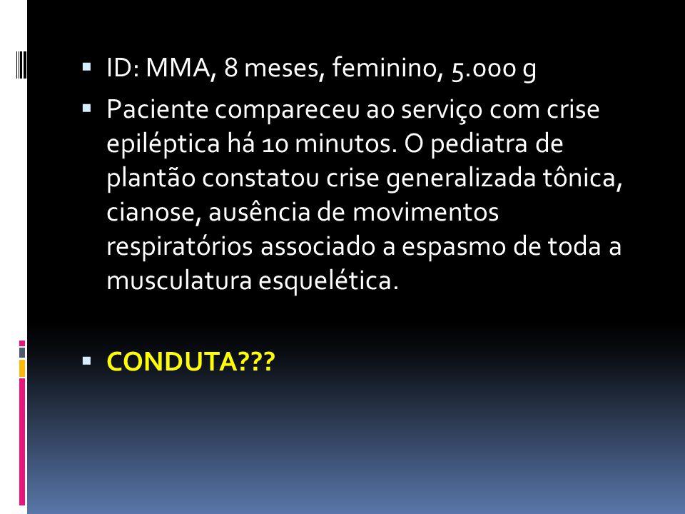 ID: MMA, 8 meses, feminino, 5.000 g Paciente compareceu ao serviço com crise epiléptica há 10 minutos. O pediatra de plantão constatou crise generaliz