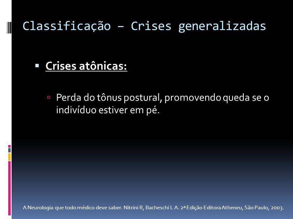 Crises atônicas: Perda do tônus postural, promovendo queda se o indivíduo estiver em pé. Classificação – Crises generalizadas A Neurologia que todo mé