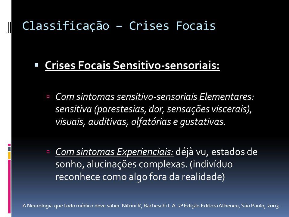 Crises Focais Sensitivo-sensoriais: Com sintomas sensitivo-sensoriais Elementares: sensitiva (parestesias, dor, sensações viscerais), visuais, auditiv