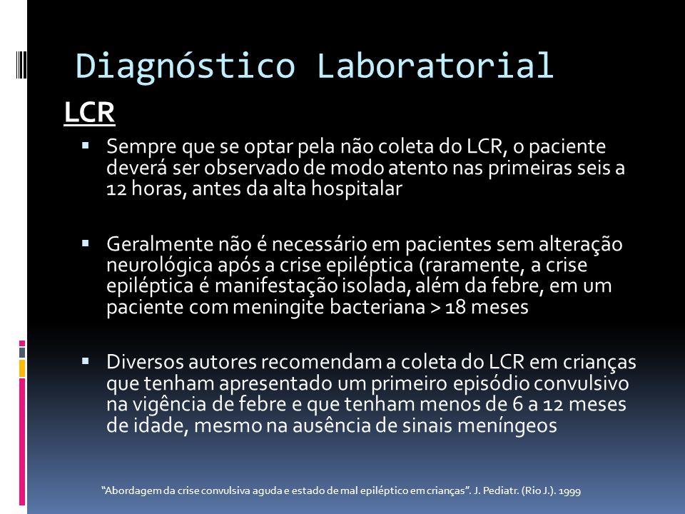 Diagnóstico Laboratorial Sempre que se optar pela não coleta do LCR, o paciente deverá ser observado de modo atento nas primeiras seis a 12 horas, ant