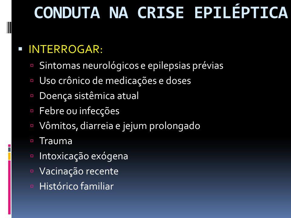 CONDUTA NA CRISE EPILÉPTICA INTERROGAR: Sintomas neurológicos e epilepsias prévias Uso crônico de medicações e doses Doença sistêmica atual Febre ou i