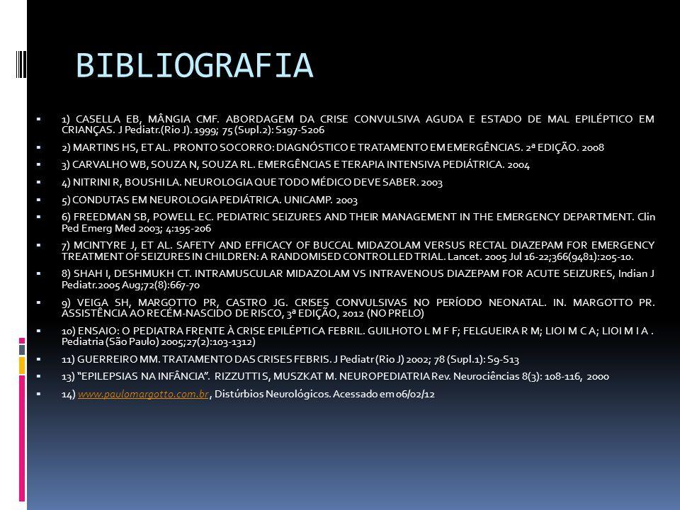 BIBLIOGRAFIA 1) CASELLA EB, MÂNGIA CMF. ABORDAGEM DA CRISE CONVULSIVA AGUDA E ESTADO DE MAL EPILÉPTICO EM CRIANÇAS. J Pediatr.(Rio J). 1999; 75 (Supl.