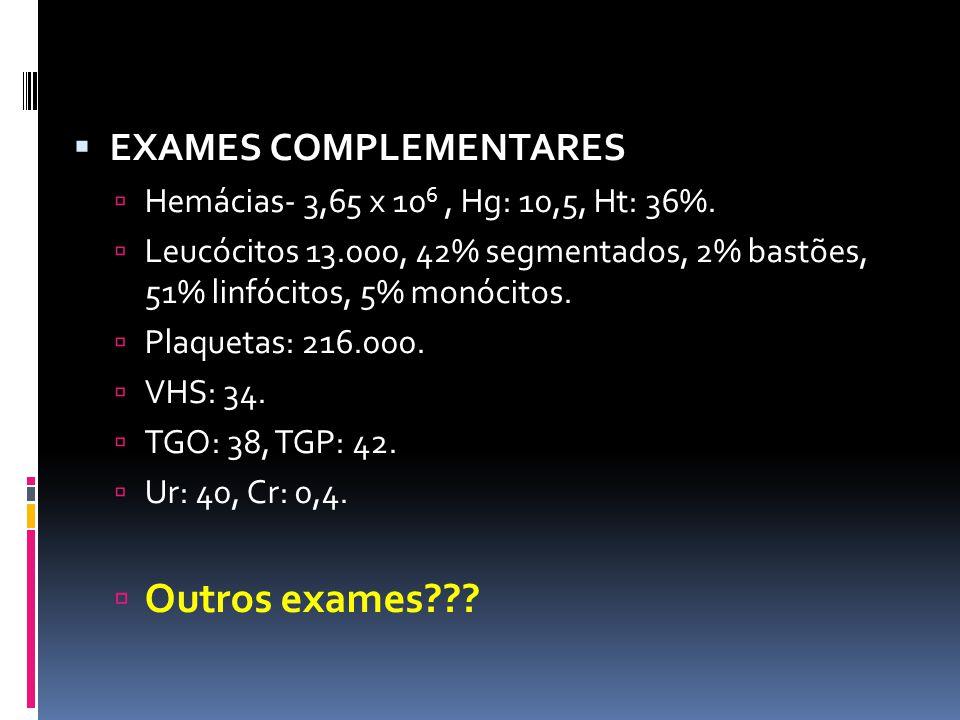 EXAMES COMPLEMENTARES Hemácias- 3,65 x 10 6, Hg: 10,5, Ht: 36%. Leucócitos 13.000, 42% segmentados, 2% bastões, 51% linfócitos, 5% monócitos. Plaqueta