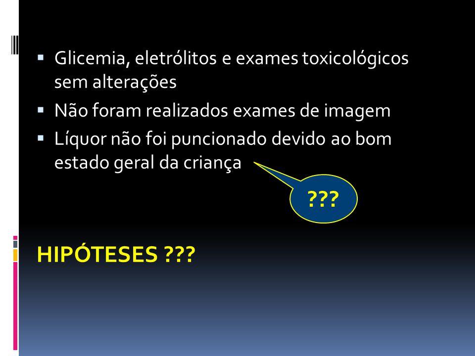 Glicemia, eletrólitos e exames toxicológicos sem alterações Não foram realizados exames de imagem Líquor não foi puncionado devido ao bom estado geral