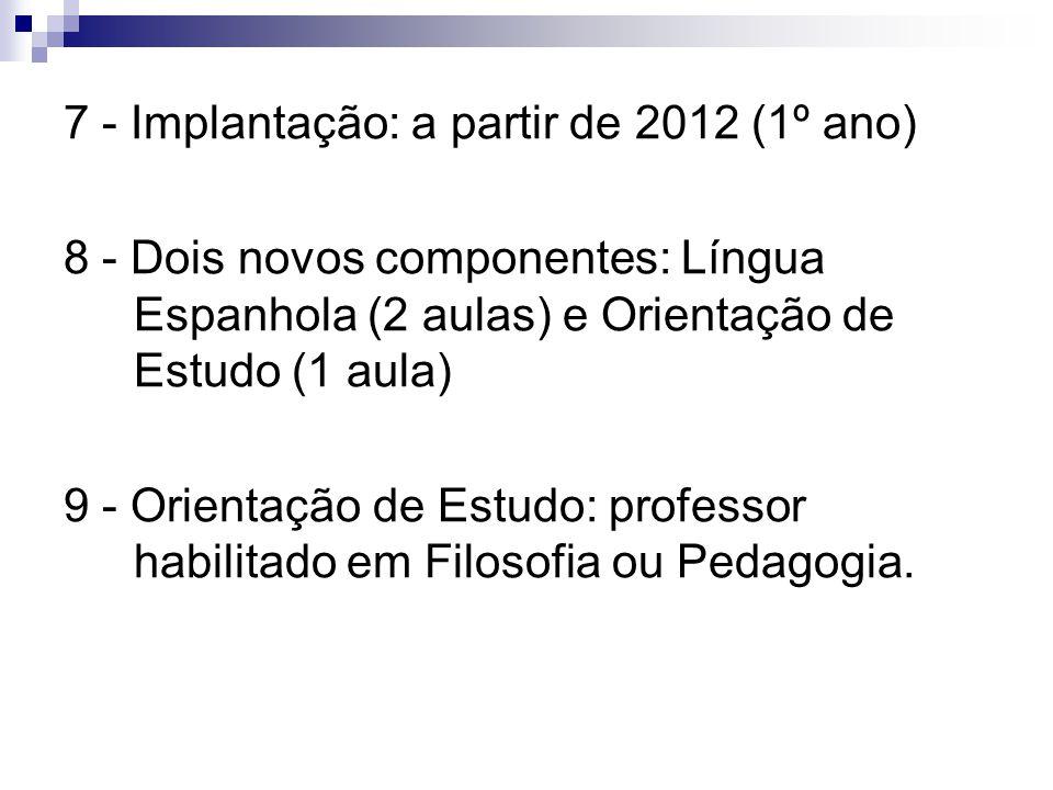 7 - Implantação: a partir de 2012 (1º ano) 8 - Dois novos componentes: Língua Espanhola (2 aulas) e Orientação de Estudo (1 aula) 9 - Orientação de Es