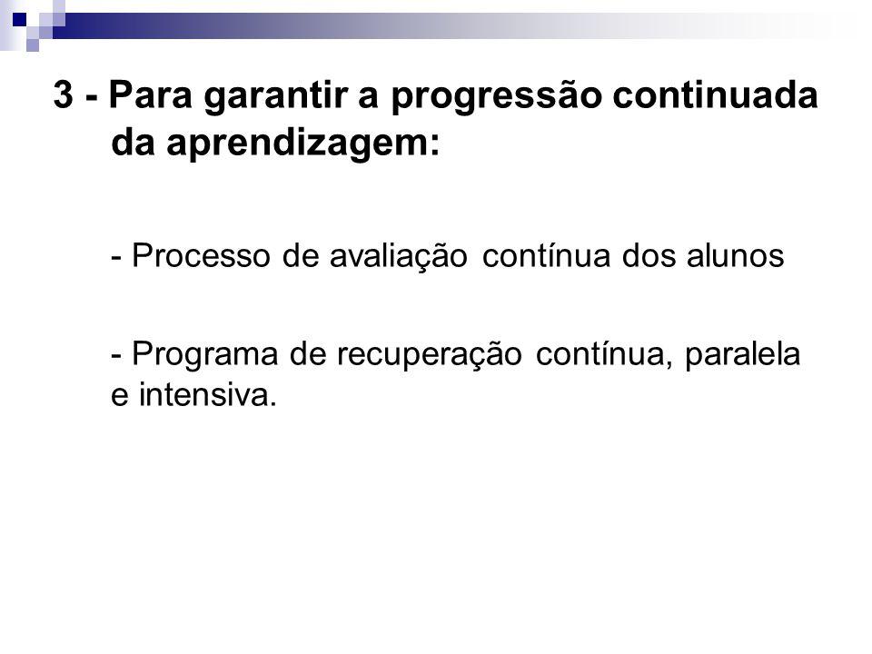 3 - Para garantir a progressão continuada da aprendizagem: - Processo de avaliação contínua dos alunos - Programa de recuperação contínua, paralela e