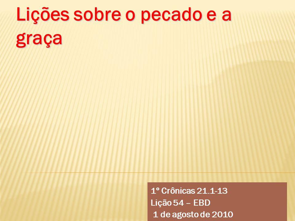 1º Crônicas 21.1-13 Lição 54 – EBD 1 de agosto de 2010 Lições sobre o pecado e a graça