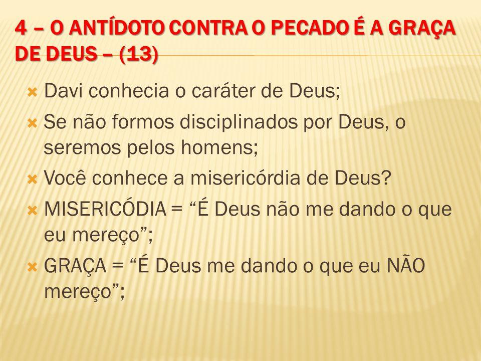 4 – O ANTÍDOTO CONTRA O PECADO É A GRAÇA DE DEUS – (13) Davi conhecia o caráter de Deus; Se não formos disciplinados por Deus, o seremos pelos homens;