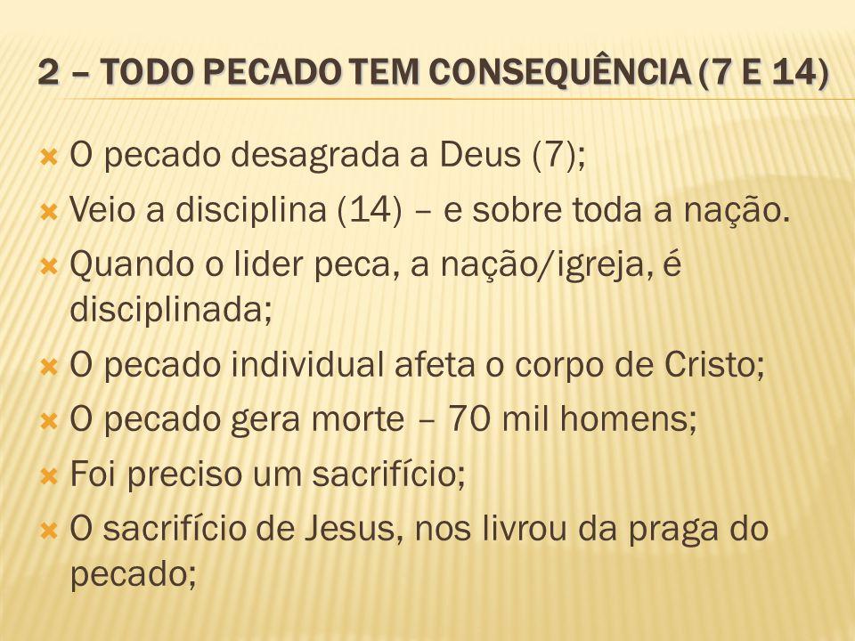 2 – TODO PECADO TEM CONSEQUÊNCIA (7 E 14) O pecado desagrada a Deus (7); Veio a disciplina (14) – e sobre toda a nação. Quando o lider peca, a nação/i