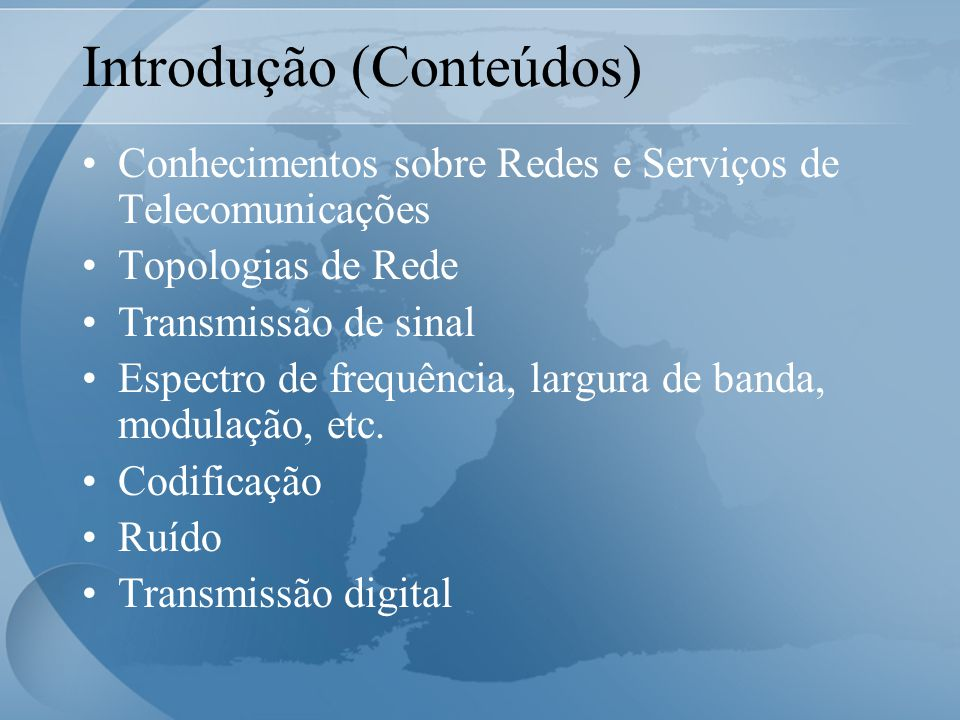 Introdução (Conteúdos) Conhecimentos sobre Redes e Serviços de Telecomunicações Topologias de Rede Transmissão de sinal Espectro de frequência, largura de banda, modulação, etc.