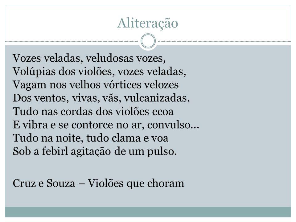 Aliteração Vozes veladas, veludosas vozes, Volúpias dos violões, vozes veladas, Vagam nos velhos vórtices velozes Dos ventos, vivas, vãs, vulcanizadas.
