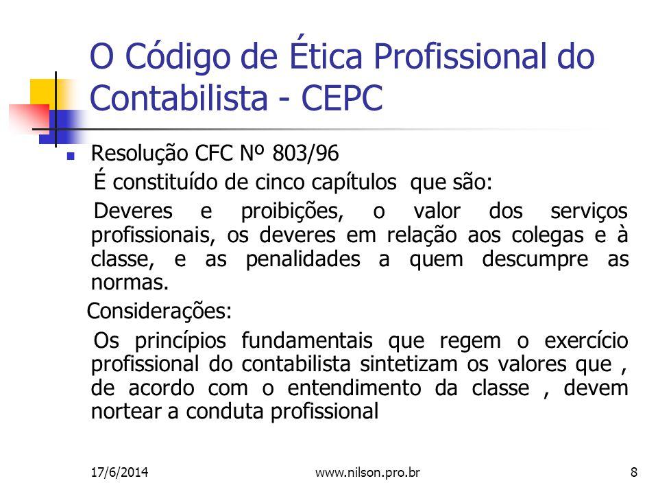 8 O Código de Ética Profissional do Contabilista - CEPC Resolução CFC Nº 803/96 É constituído de cinco capítulos que são: Deveres e proibições, o valor dos serviços profissionais, os deveres em relação aos colegas e à classe, e as penalidades a quem descumpre as normas.