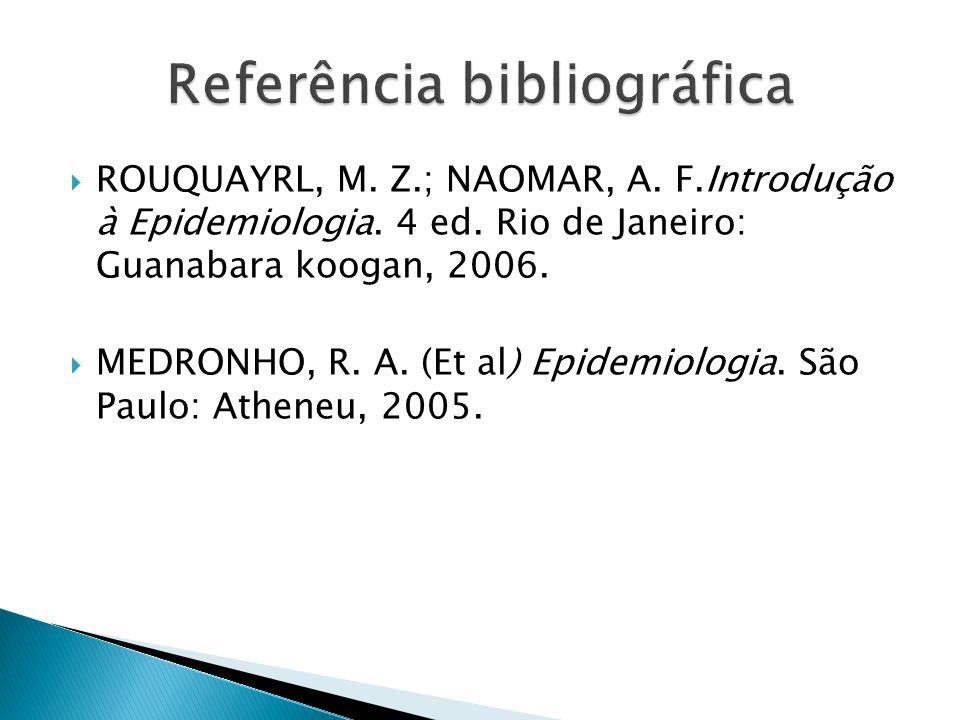 ROUQUAYRL, M. Z.; NAOMAR, A. F.Introdução à Epidemiologia. 4 ed. Rio de Janeiro: Guanabara koogan, 2006. MEDRONHO, R. A. (Et al) Epidemiologia. São Pa