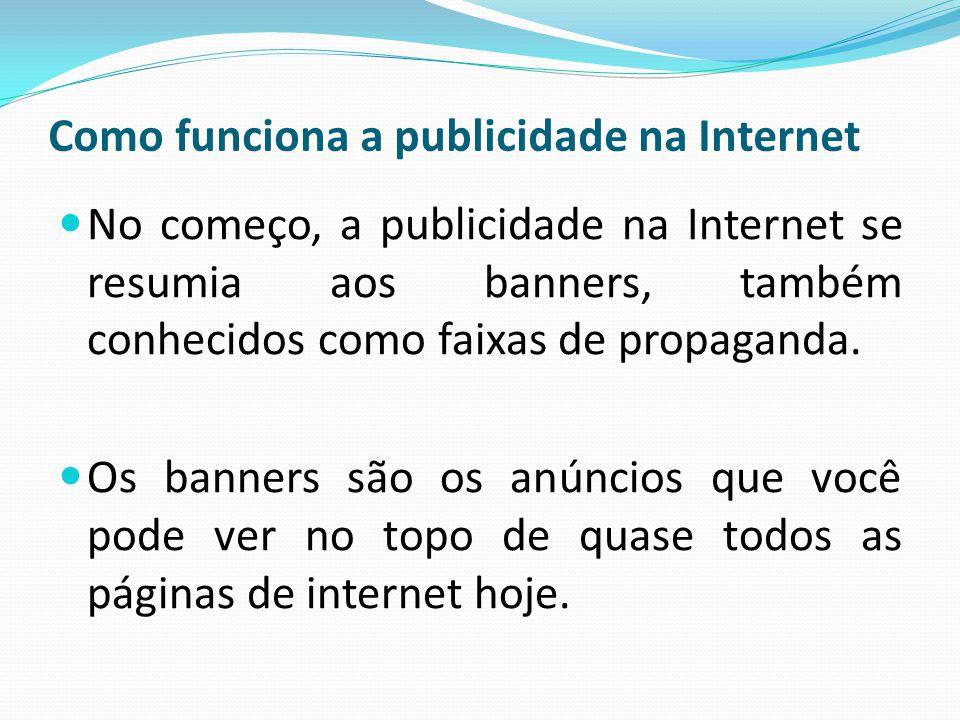 Como funciona a publicidade na Internet No começo, a publicidade na Internet se resumia aos banners, também conhecidos como faixas de propaganda. Os b