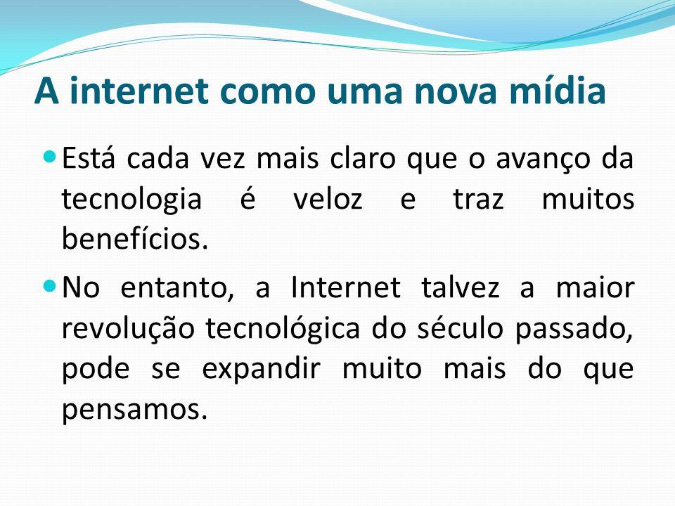A internet como uma nova mídia Está cada vez mais claro que o avanço da tecnologia é veloz e traz muitos benefícios. No entanto, a Internet talvez a m