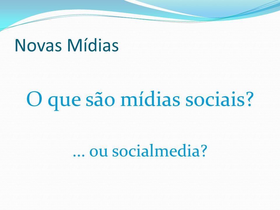 Novas Mídias O que são mídias sociais?... ou socialmedia?