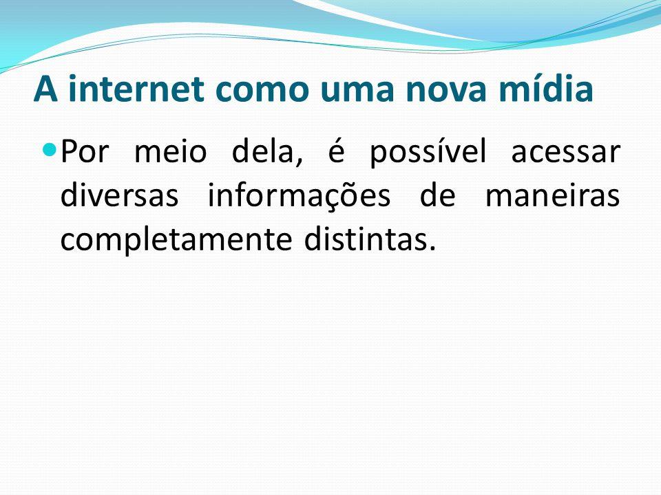 A internet como uma nova mídia Por meio dela, é possível acessar diversas informações de maneiras completamente distintas.