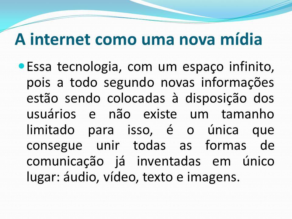 A internet como uma nova mídia Essa tecnologia, com um espaço infinito, pois a todo segundo novas informações estão sendo colocadas à disposição dos u