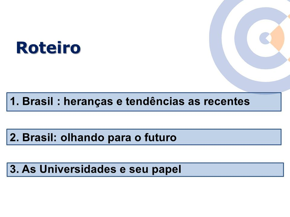 Roteiro 1. Brasil : heranças e tendências as recentes 2. Brasil: olhando para o futuro 3. As Universidades e seu papel