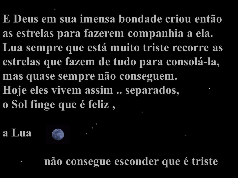 No entanto sua preocupação era tão grande que resolveu fazer um pedido a Ele : -S-Senhor, ajude a Lua por favor, -e-ela é mais frágil do que eu, - não suportará a solidão...
