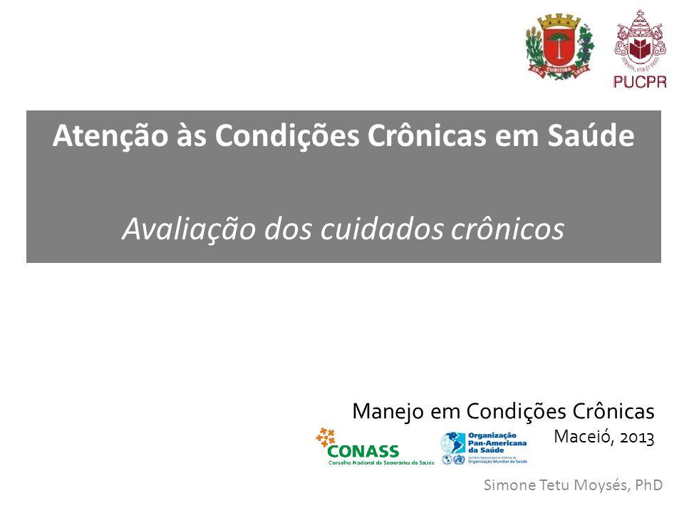 Manejo em Condições Crônicas Maceió, 2013 Simone Tetu Moysés, PhD Atenção às Condições Crônicas em Saúde Avaliação dos cuidados crônicos