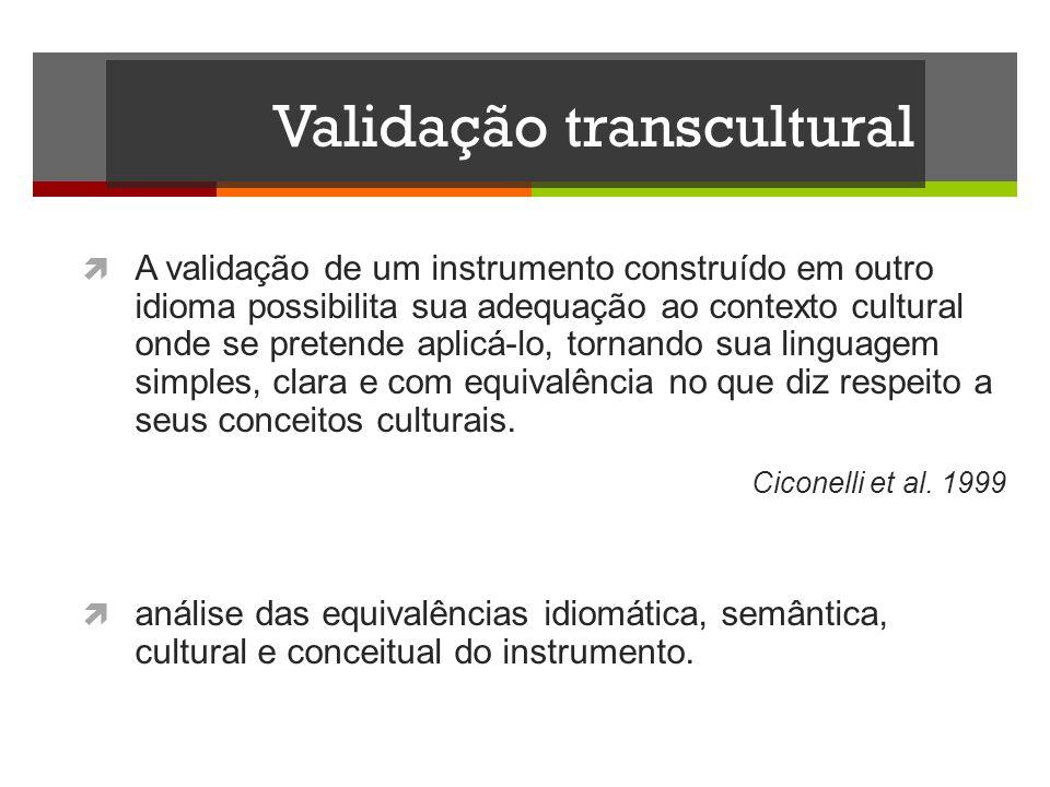 Validação transcultural A validação de um instrumento construído em outro idioma possibilita sua adequação ao contexto cultural onde se pretende aplic
