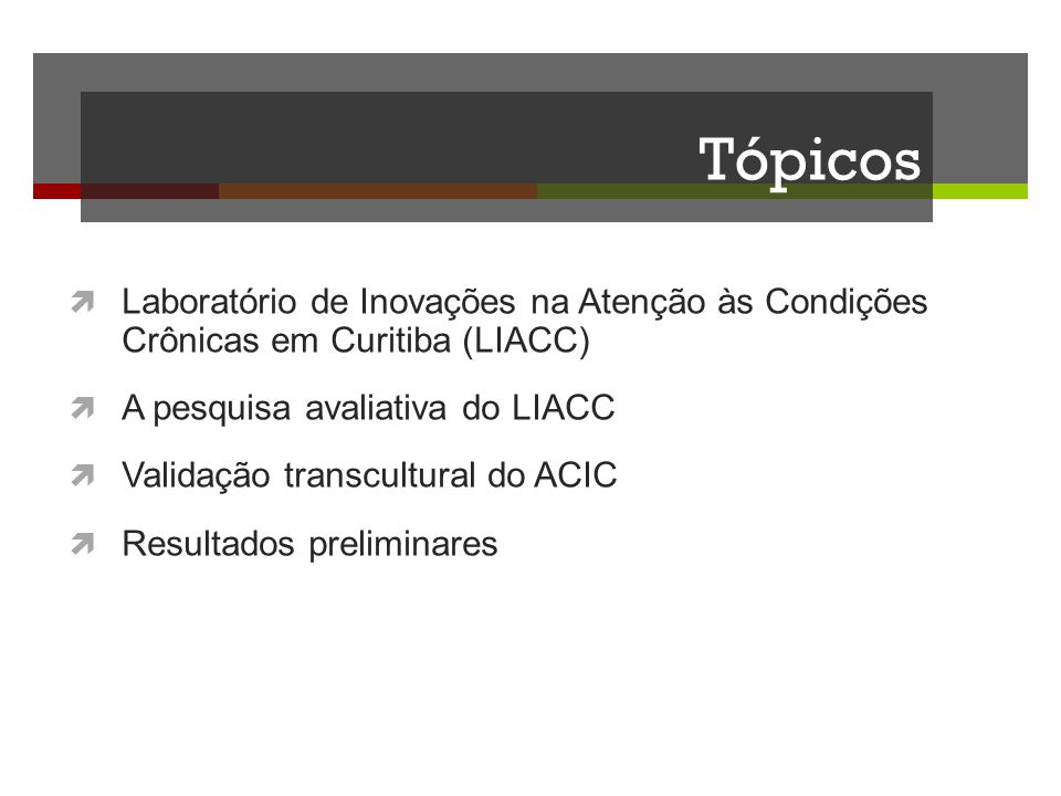Tópicos Laboratório de Inovações na Atenção às Condições Crônicas em Curitiba (LIACC) A pesquisa avaliativa do LIACC Validação transcultural do ACIC R