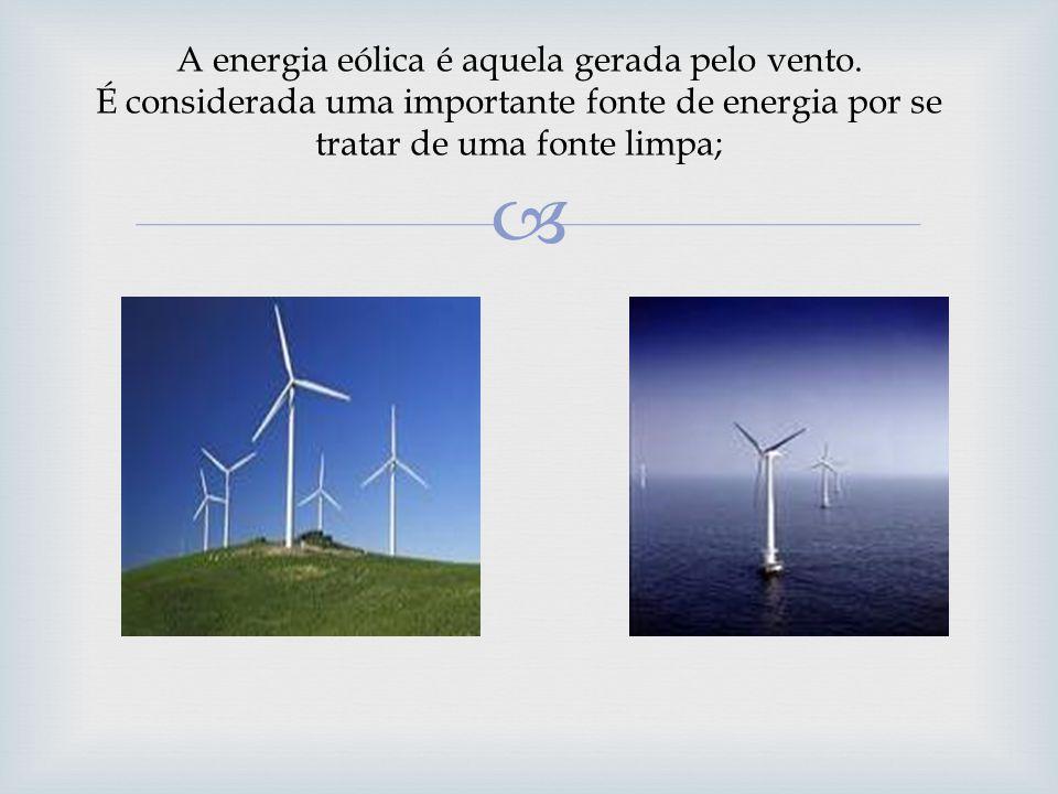 A energia eólica é aquela gerada pelo vento. É considerada uma importante fonte de energia por se tratar de uma fonte limpa;