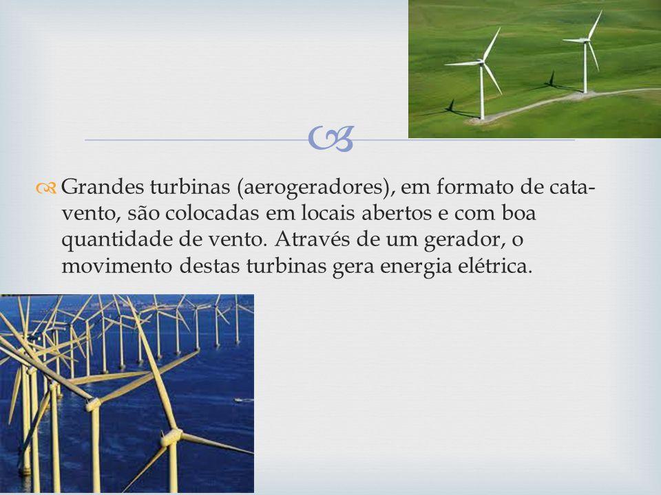 Grandes turbinas (aerogeradores), em formato de cata- vento, são colocadas em locais abertos e com boa quantidade de vento. Através de um gerador, o m