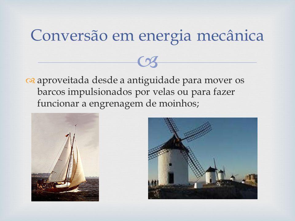 aproveitada desde a antiguidade para mover os barcos impulsionados por velas ou para fazer funcionar a engrenagem de moinhos; Conversão em energia mec