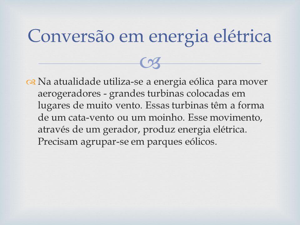 Na atualidade utiliza-se a energia eólica para mover aerogeradores - grandes turbinas colocadas em lugares de muito vento. Essas turbinas têm a forma