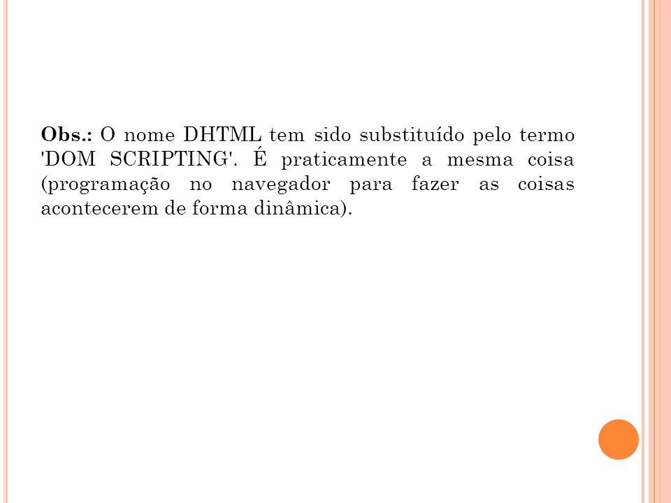 Obs.: O nome DHTML tem sido substituído pelo termo 'DOM SCRIPTING'. É praticamente a mesma coisa (programação no navegador para fazer as coisas aconte