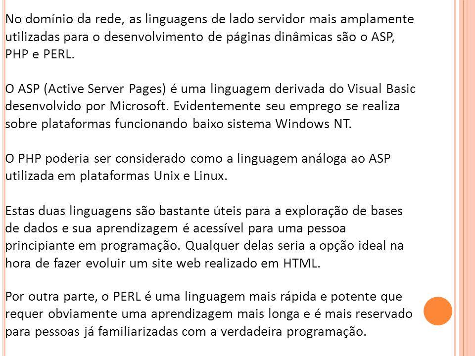 No domínio da rede, as linguagens de lado servidor mais amplamente utilizadas para o desenvolvimento de páginas dinâmicas são o ASP, PHP e PERL. O ASP