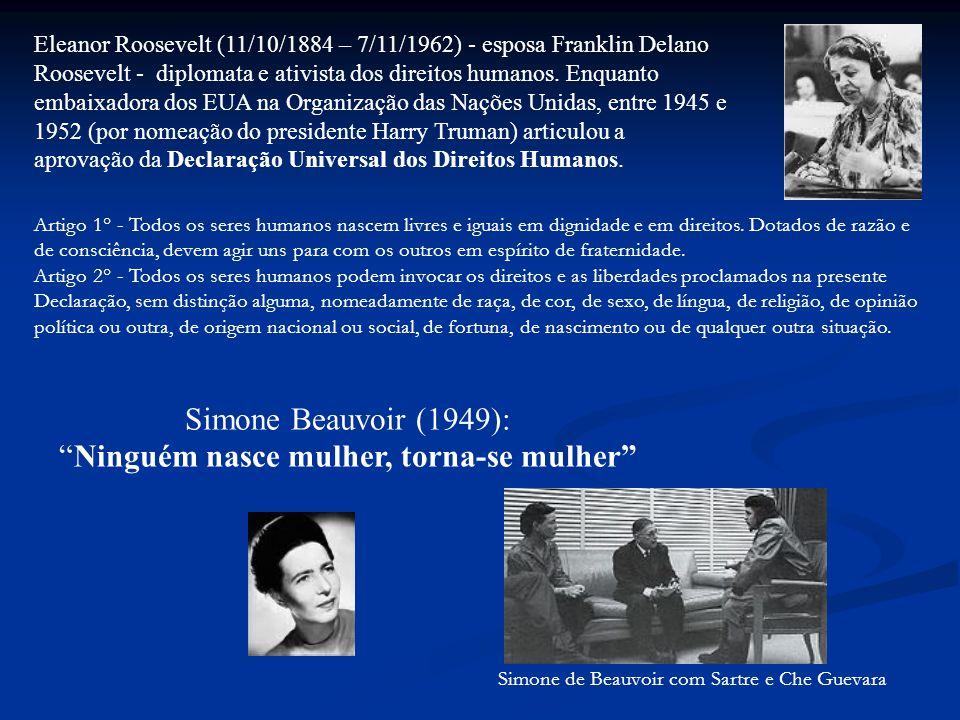 Simone Beauvoir (1949): Ninguém nasce mulher, torna-se mulher Simone de Beauvoir com Sartre e Che Guevara Eleanor Roosevelt (11/10/1884 – 7/11/1962) - esposa Franklin Delano Roosevelt - diplomata e ativista dos direitos humanos.