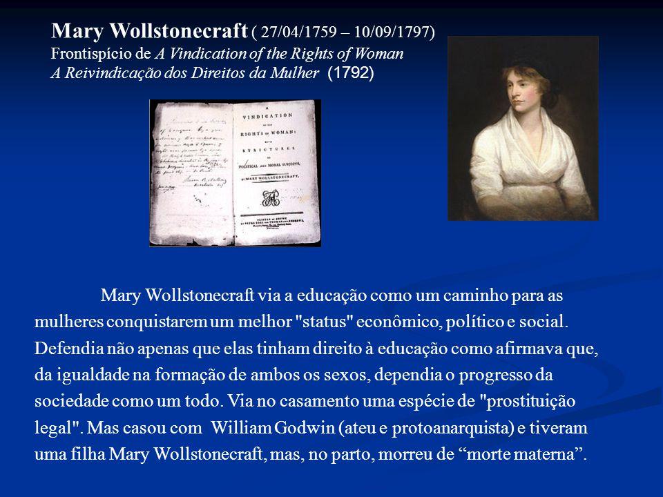 Mary Wollstonecraft ( 27/04/1759 – 10/09/1797) Frontispício de A Vindication of the Rights of Woman A Reivindicação dos Direitos da Mulher (1792) Mary Wollstonecraft via a educação como um caminho para as mulheres conquistarem um melhor status econômico, político e social.