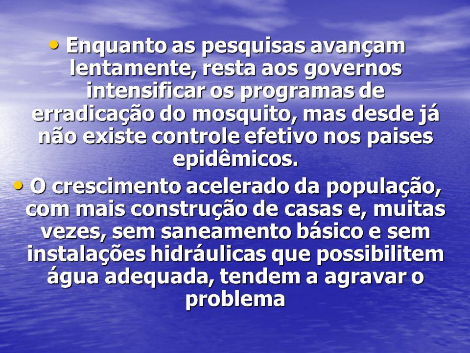 Enquanto as pesquisas avançam lentamente, resta aos governos intensificar os programas de erradicação do mosquito, mas desde já não existe controle ef
