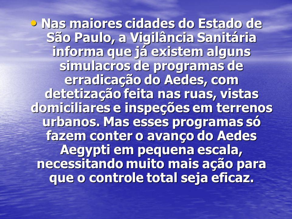 Nas maiores cidades do Estado de São Paulo, a Vigilância Sanitária informa que já existem alguns simulacros de programas de erradicação do Aedes, com detetização feita nas ruas, vistas domiciliares e inspeções em terrenos urbanos.