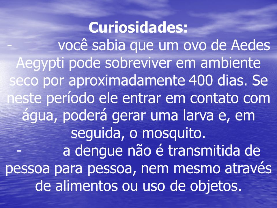 Curiosidades: - você sabia que um ovo de Aedes Aegypti pode sobreviver em ambiente seco por aproximadamente 400 dias. Se neste período ele entrar em c