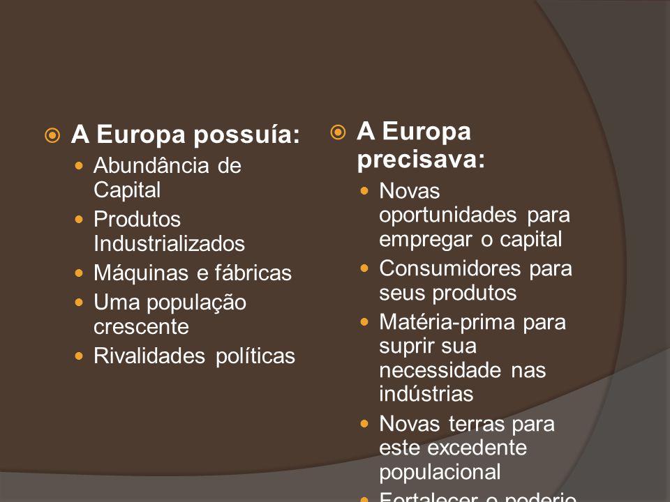 A Europa possuía: Abundância de Capital Produtos Industrializados Máquinas e fábricas Uma população crescente Rivalidades políticas A Europa precisava