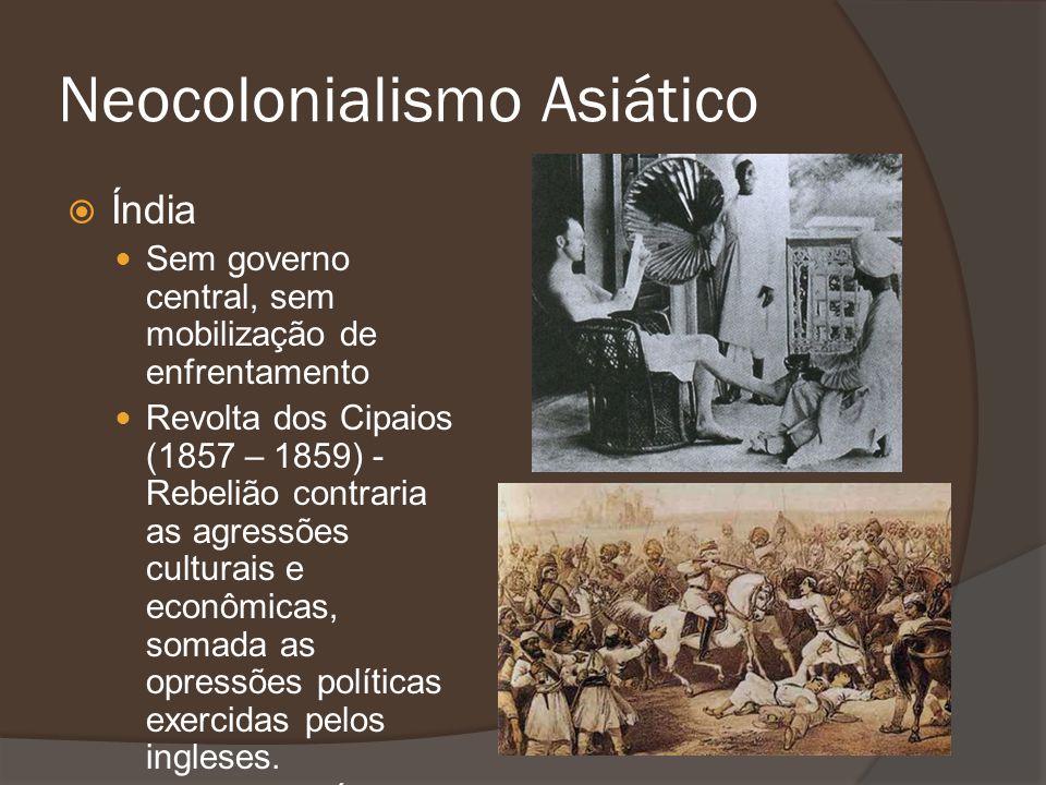 Neocolonialismo Asiático Índia Sem governo central, sem mobilização de enfrentamento Revolta dos Cipaios (1857 – 1859) - Rebelião contraria as agressõ
