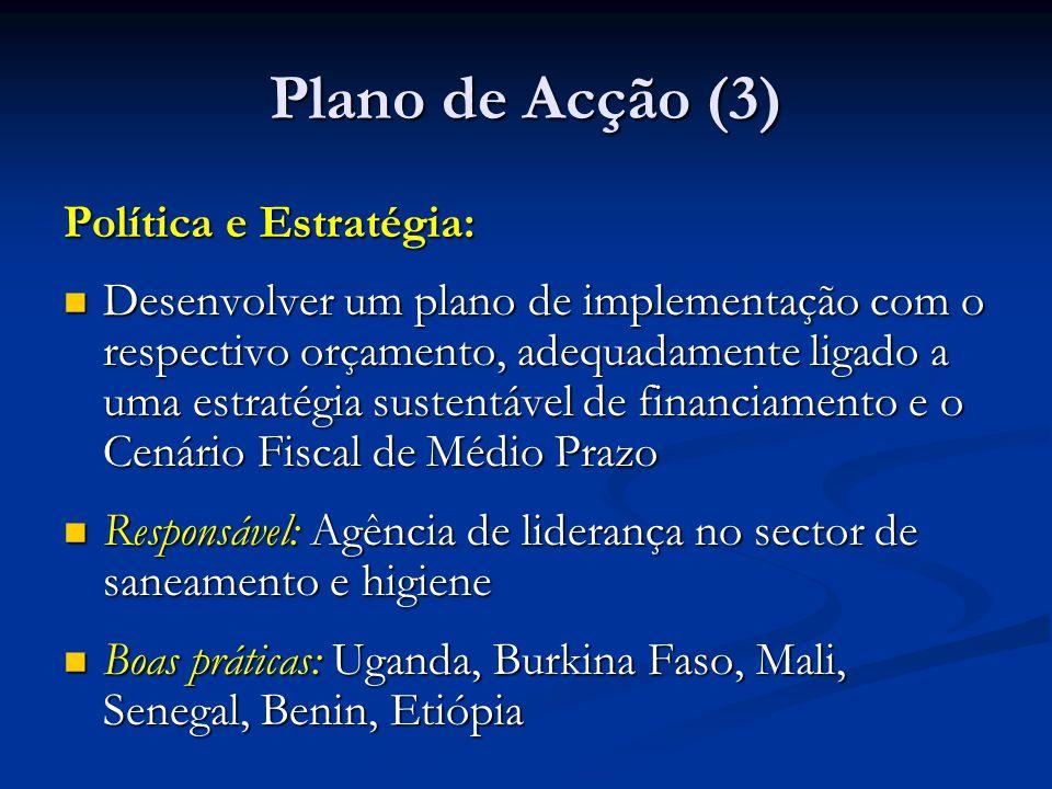 Plano de Acção (3) Política e Estratégia: Desenvolver um plano de implementação com o respectivo orçamento, adequadamente ligado a uma estratégia sustentável de financiamento e o Cenário Fiscal de Médio Prazo Desenvolver um plano de implementação com o respectivo orçamento, adequadamente ligado a uma estratégia sustentável de financiamento e o Cenário Fiscal de Médio Prazo Responsável: Agência de liderança no sector de saneamento e higiene Responsável: Agência de liderança no sector de saneamento e higiene Boas práticas: Uganda, Burkina Faso, Mali, Senegal, Benin, Etiópia Boas práticas: Uganda, Burkina Faso, Mali, Senegal, Benin, Etiópia
