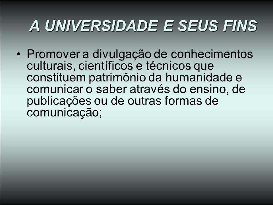 A UNIVERSIDADE E SEUS FINS Promover a divulgação de conhecimentos culturais, científicos e técnicos que constituem patrimônio da humanidade e comunica