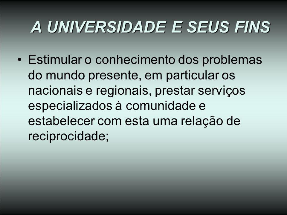 A UNIVERSIDADE E SEUS FINS Estimular o conhecimento dos problemas do mundo presente, em particular os nacionais e regionais, prestar serviços especial